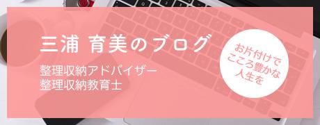 整理収納アドバイザー・整理収納教育士 三浦 育美のブログ